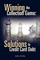 Winning the Collection Game: Solutions to Credit Card Debt: Solutions to Credit Card Debt