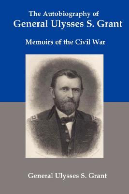 The Autobiography of General Ulysses S Grant: Memoirs of the Civil War