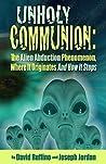 Unholy Communion: The Alien Abduction Phenomenon, Where It Originates and How It Stops