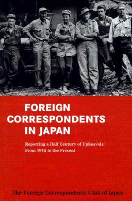 Foreign Correspondents In Japan- Covering a Half-Century of Upheavals: From 1945 to the Present