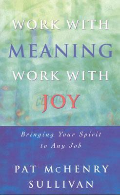 Work-with-Meaning-Work-with-Joy-Bring-Your-Spirit-to-Any-Job-Spirit-at-Work-Series-