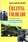 Creating Colorado: The Making of a Western American Landscape, 1860-1940