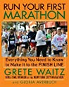 Run Your First Marathon: Everything You Need to Know to Make It to the Finish Line