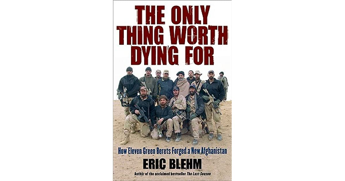 Is Our Mission In Afghanistan Worth >> The Only Thing Worth Dying For How Eleven Green Berets Forged A New