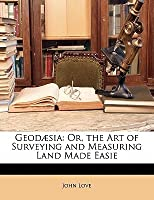 Geod Sia: Or, the Art of Surveying and Measuring Land Made Easie
