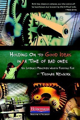Holding on to Good Ideas in a Time of Bad Ones: Six Literacy Principles Worth Fighting for  by  Thomas Newkirk