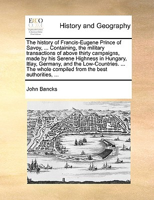 The history of Francis-Eugene Prince of Savoy, ... Containing, the military transactions of above thirty campaigns, made by his Serene Highness in Hungary, Itlay, Germany, and the Low-Countries. ... The whole compiled from the best authorities, ...