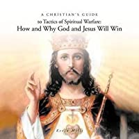 A Christian's Guide to Tactics of Spiritual Warfare: How and Why God and Jesus Will Win