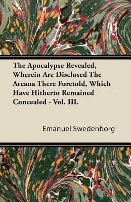 The Apocalypse Revealed, Vol 3: Wherein Are Disclosed the Arcana There Foretold, Which Have Hitherto Remained Concealed