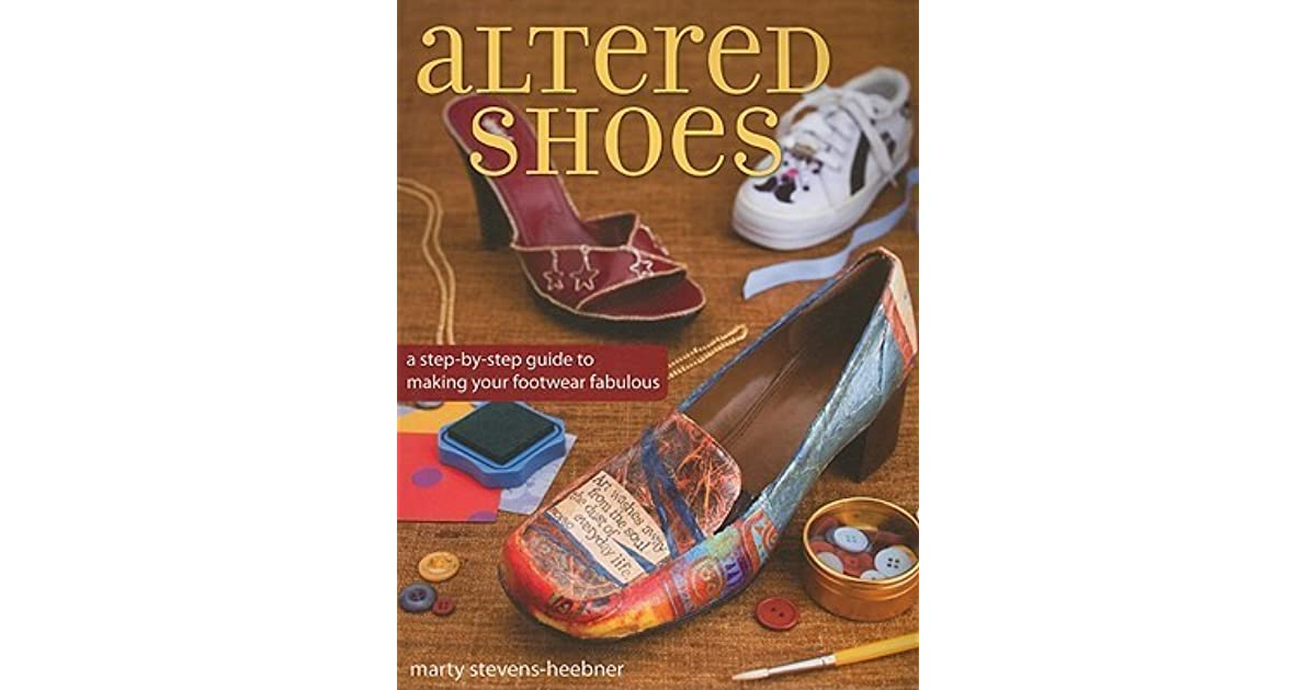 Altered Shoes A Step By Guide To Making Your Footwear Fabulous Marty Stevens Heebner