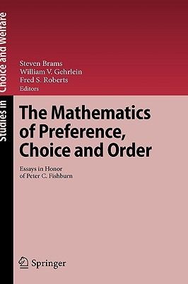 The Mathematics Of Preference, Choice And Order: Essays In Honor Of Peter C. Fishburn (Studies In Choice And Welfare)