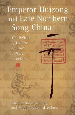 Emperor Huizong and Late Northern Song China by Patricia Buckley Ebrey