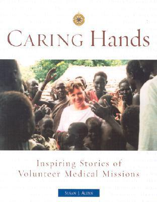 Caring Hands: Inspiring Stories of Volunteer Medical Missions