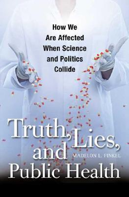 Truth, Lies, and Public Health How We Are Affected When Science and Politics Collide