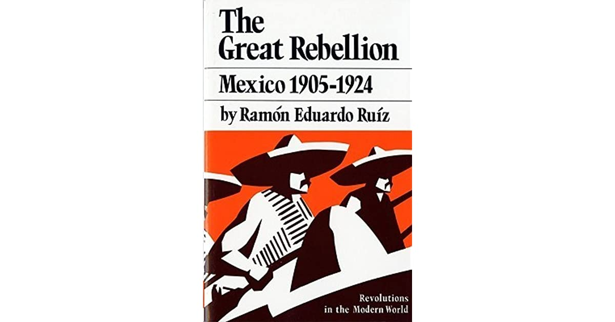 ìthe great rebellion: mexico, 1905-1924î by r?mon eduardo ruiz essay By ruiz, ramón eduardo  foreword -- the forefathers -- the conquest of  tenochtitlan -- a new spain -- miracles of silver  don porfirio's testament -- the  great rebellion -- the reluctant samaritans -- the jumbled harvest -- a.