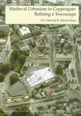 Medieval Urbanism in Coppergate: Refining a Townscape, The Medieval Walled City north-east of the Ouse (The Archaeology of York)