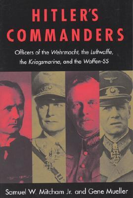 Hitler's Commanders: Officers of the Wehrmacht, the Luftwaffe, the Kriegsmarine & the Waffen-SS