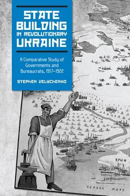 State Building In Revolutionary Ukraine: A Comparative Study Of Governments And Bureaucrats, 1917 1922