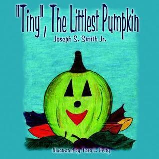 Tiny, the Littlest Pumpkin  by  Joseph S. Smith Jr.