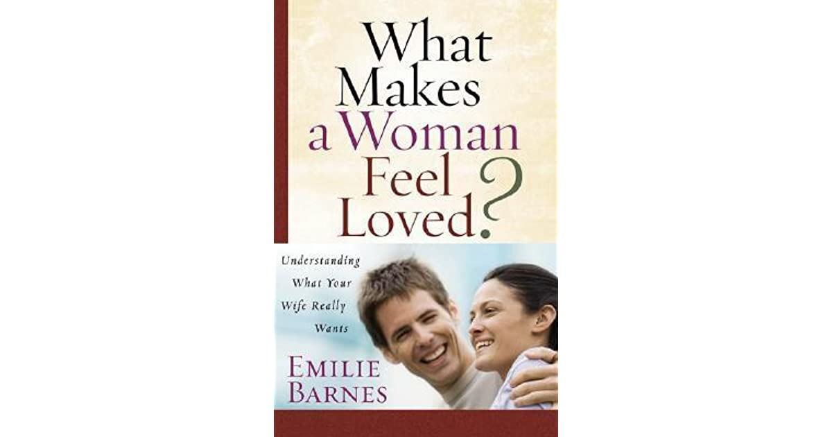 what makes a woman feel loved understanding what your wife really