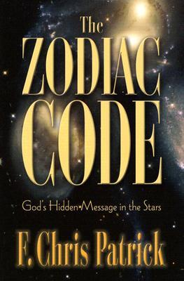 The Zodiac Code: God's Hidden Messages in the Stars by F  Chris Patrick