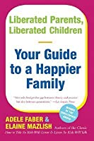 Liberated Parents, Liberated Children: Your Guide to a Happier Family