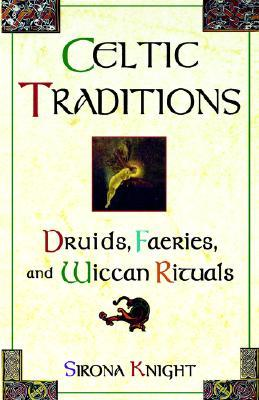 Celtic Traditions: Druids, Faeries, and Wiccan Rituals by Sirona Knight