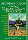 Self-Initiation Into the Golden Dawn Tradition: A Complete Cirriculum of Study for Both the Solitary Magician and the Working Magical Group