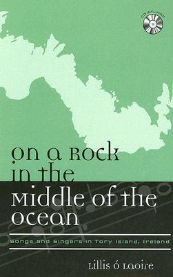 On a Rock in the Middle of the Ocean: Songs and Singers in Tory Island, Ireland [With CD]