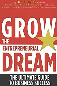 Grow the Entrepreneurial Dream: The Ultimate Guide to Business Success