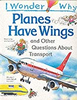 I Wonder Why Planes Have Wings and Other Questions About Transportation