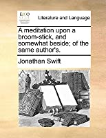 A Meditation Upon a Broom-Stick, and Somewhat Beside; Of the Same Author's.
