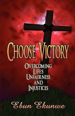 Choose Victory: Overcoming Life's Unfairness and Injustices Ebun Ekunwe