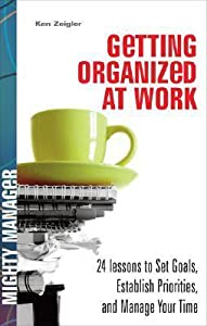 Getting Organized at Work: 24 Lessons to Set Goals, Establish Priorities, and Manage Your Time