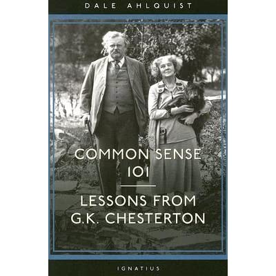 Common Sense 101: Lessons from Chesterton by Dale Ahlquist