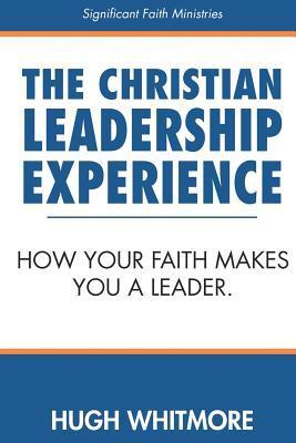 The Christian Leadership Experience: How Your Faith Makes You a Leader