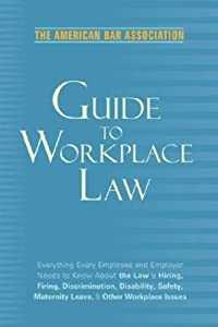 American Bar Association Guide to Workplace Law, 2nd Edition: Everything Every Employer and Employee Needs to Know About the Law & Hiring, Firing, Discrimination, Disability, Maternity Leave, & Other Workplace Issues