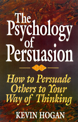 The Psychology of Persuasion: How To Persuade Others To Your Way Of Thinking