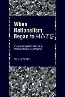When Nationalism Began to Hate: Imagining Modern Politics in Nineteenth-Century Poland