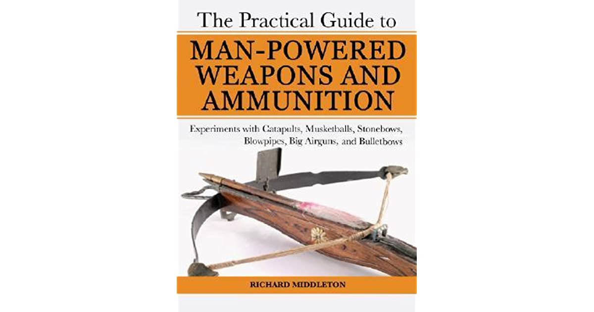 The Practical Guide to Man-Powered Weapons and Ammunition ...
