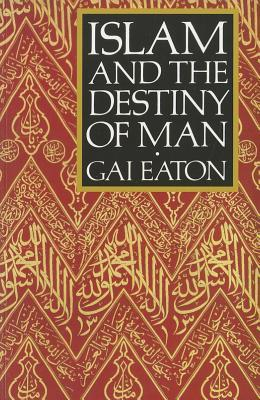 Islam and the Destiny of Man by Charles Le Gai Eaton