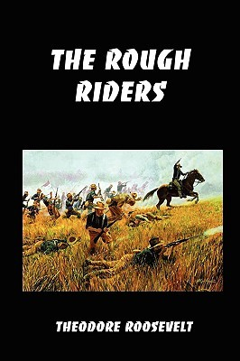 The Rough Riders: Teddy Roosevelt's Firsthand Account of the Cuban Campaign During the Spanish-American War