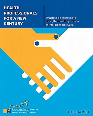Health Professionals for a New Century: Transforming Education to Strengthen Health Systems in an Interdependent World