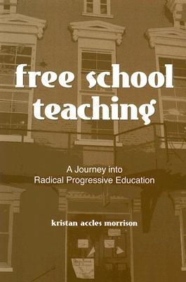 Free School Teaching: A Journey Into Radical Progressive Education