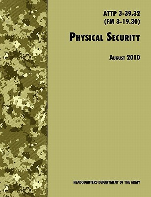 Physical Security: The Official U.S. Army Field Manual Attp 3-39.32 (FM 3-19.30), August 2010 Revision
