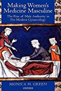 Making Women's Medicine Masculine: The Rise of Male Authority in Pre-Modern Gynaecology