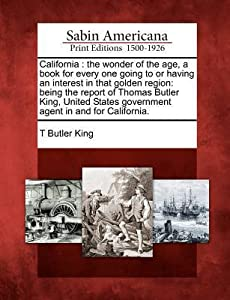 California: The Wonder of the Age, a Book for Every One Going to or Having an Interest in That Golden Region: Being the Report of Thomas Butler King, United States Government Agent in and for California.