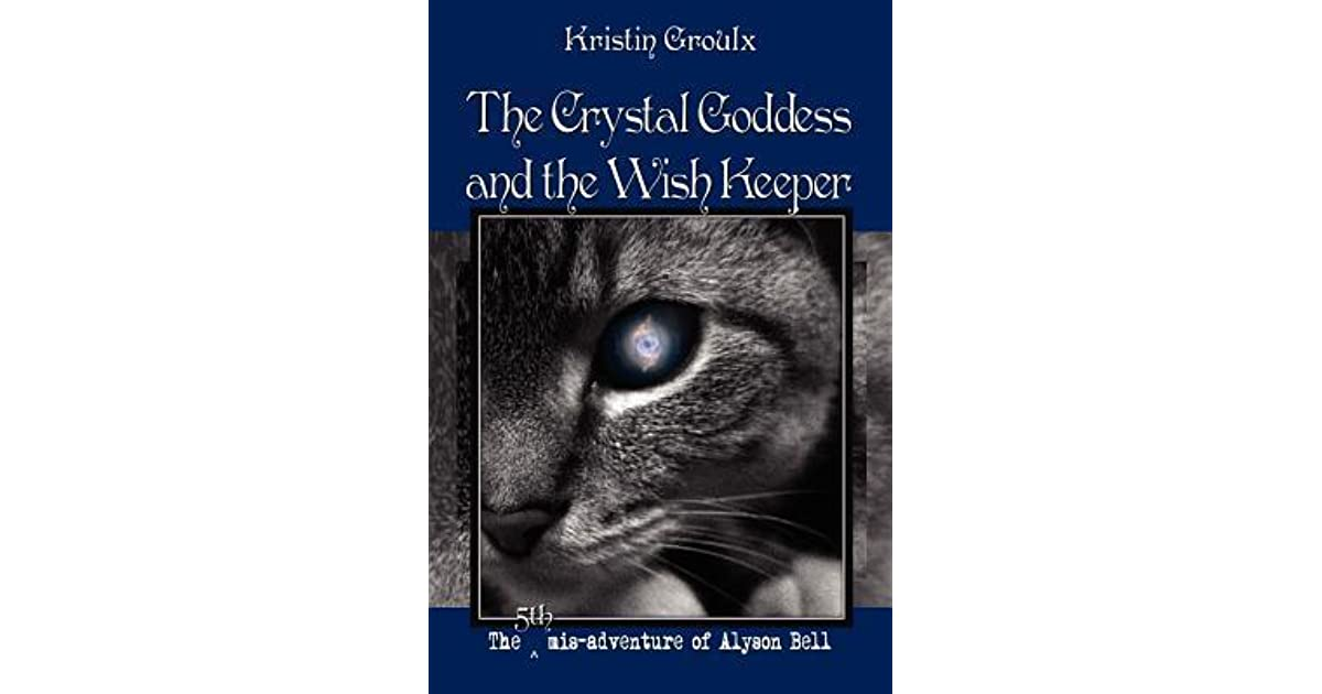The Crystal Goddess and the Wish Keeper (The mis-adventures of Alyson Bell Book 5)