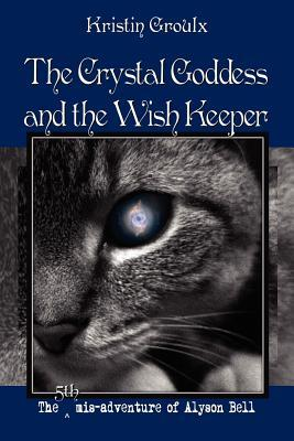 The Crystal Goddess and the Wish Keeper by Kristin Groulx