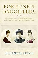 Fortune's Daughters: Extravagant Lives of the Jerome Sisters - Jennie Churchill, Clara Frewen and Leonie Leslie